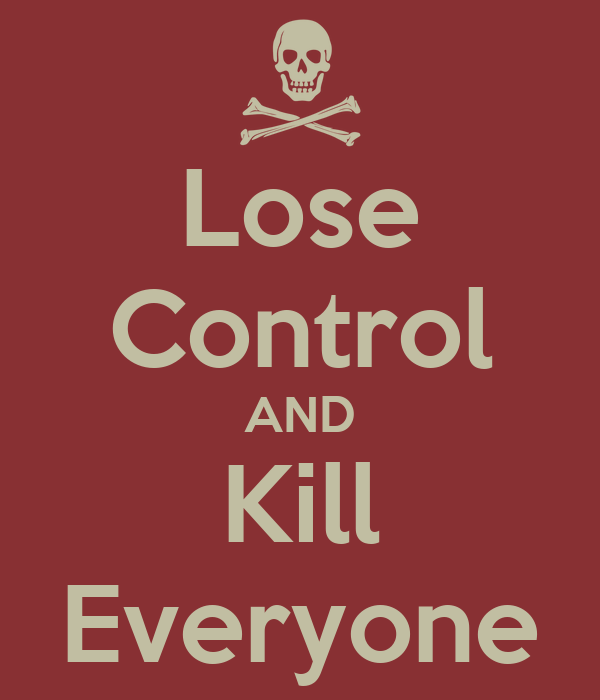 Lose Control AND Kill Everyone