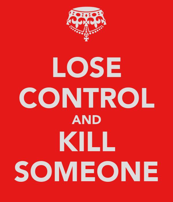 LOSE CONTROL AND KILL SOMEONE