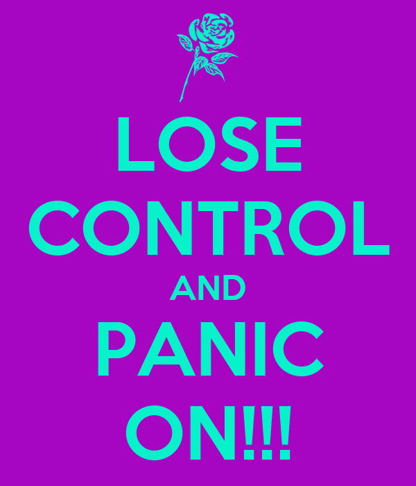 LOSE CONTROL AND PANIC ON!!!