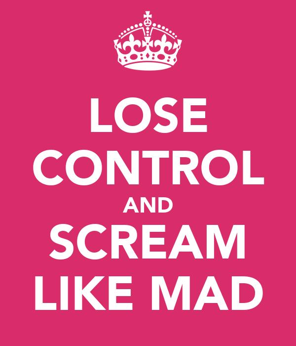 LOSE CONTROL AND SCREAM LIKE MAD