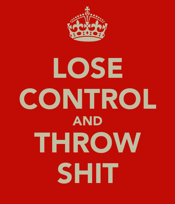 LOSE CONTROL AND THROW SHIT