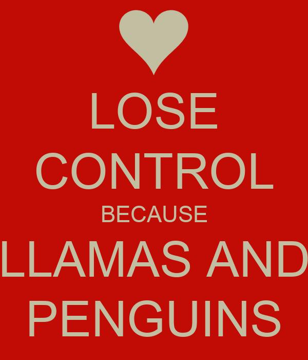 LOSE CONTROL BECAUSE LLAMAS AND PENGUINS