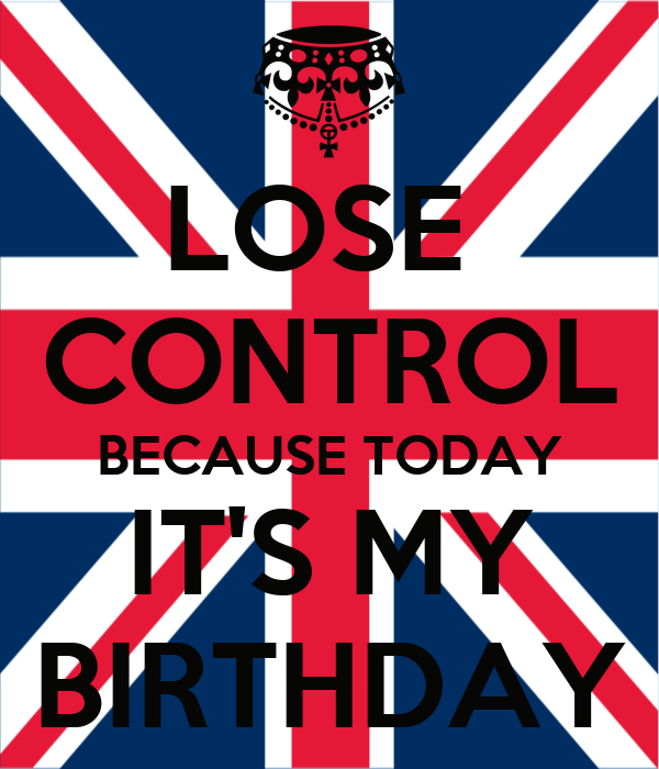 LOSE  CONTROL BECAUSE TODAY IT'S MY BIRTHDAY