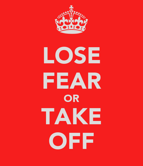 LOSE FEAR OR TAKE OFF