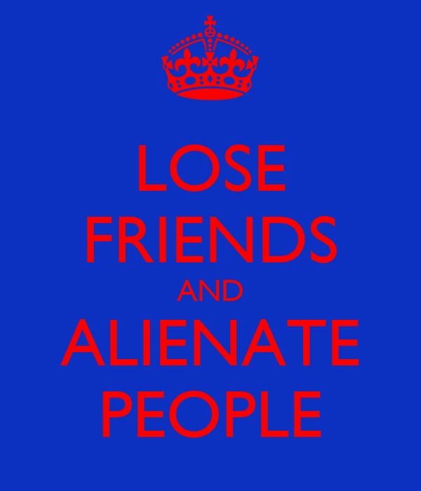LOSE FRIENDS AND ALIENATE PEOPLE