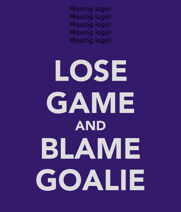 LOSE GAME AND BLAME GOALIE