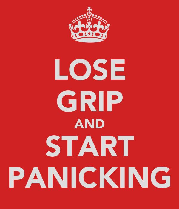 LOSE GRIP AND START PANICKING
