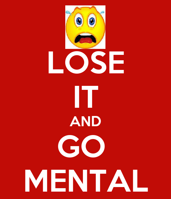 LOSE IT AND GO  MENTAL