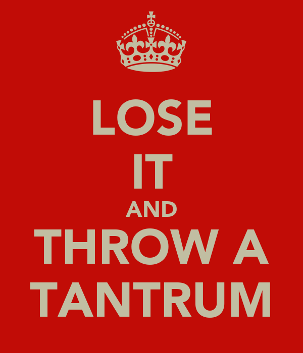 LOSE IT AND THROW A TANTRUM