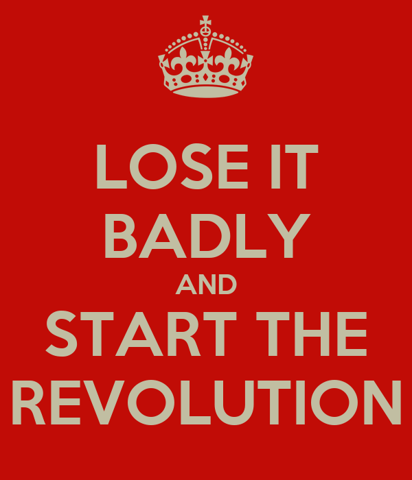 LOSE IT BADLY AND START THE REVOLUTION