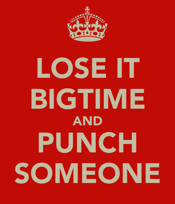 LOSE IT BIGTIME AND PUNCH SOMEONE