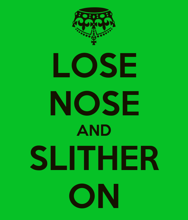 LOSE NOSE AND SLITHER ON