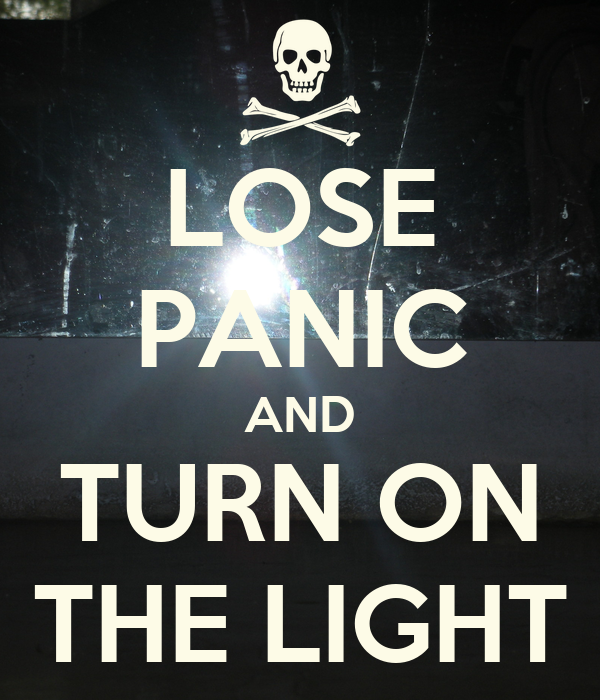 LOSE PANIC AND TURN ON THE LIGHT