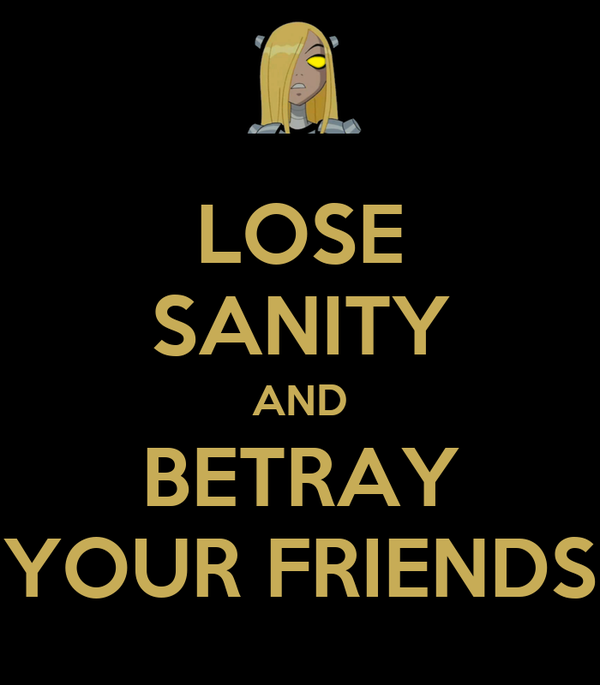 LOSE SANITY AND BETRAY YOUR FRIENDS