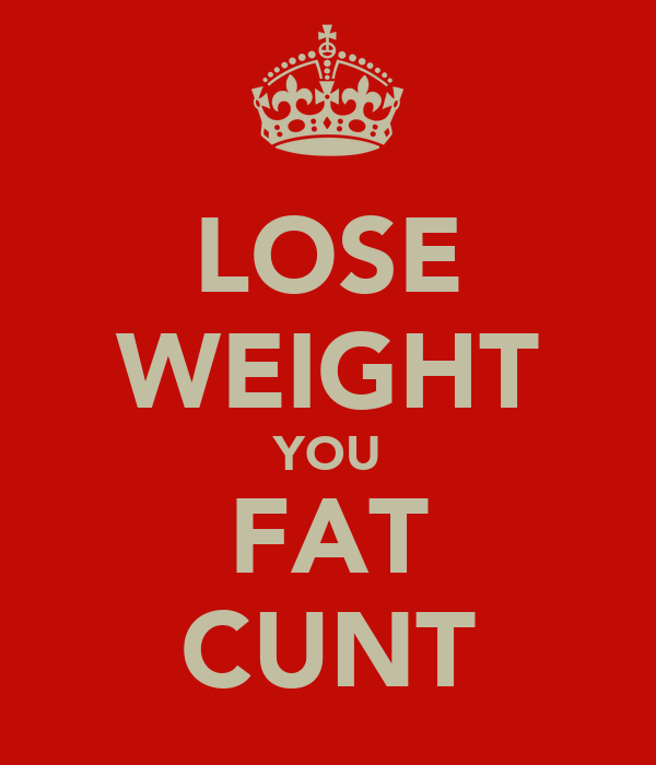 LOSE WEIGHT YOU FAT CUNT