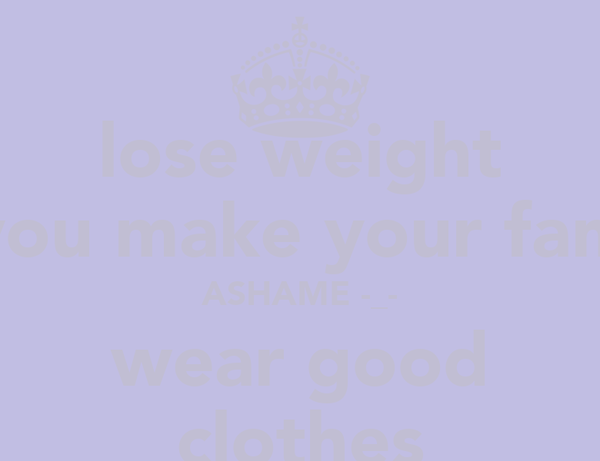 lose weight you make your fam ASHAME -_- wear good clothes