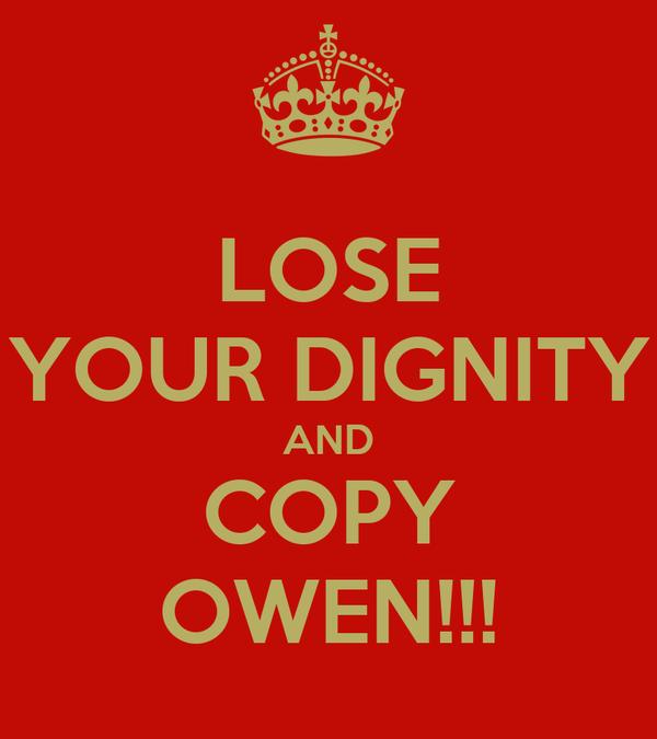 LOSE YOUR DIGNITY AND COPY OWEN!!!