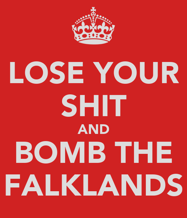 LOSE YOUR SHIT AND BOMB THE FALKLANDS
