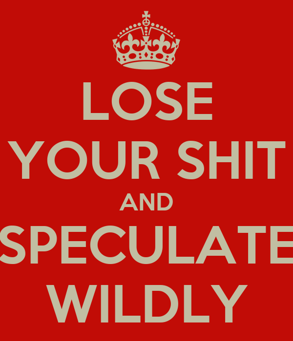 LOSE YOUR SHIT AND SPECULATE WILDLY