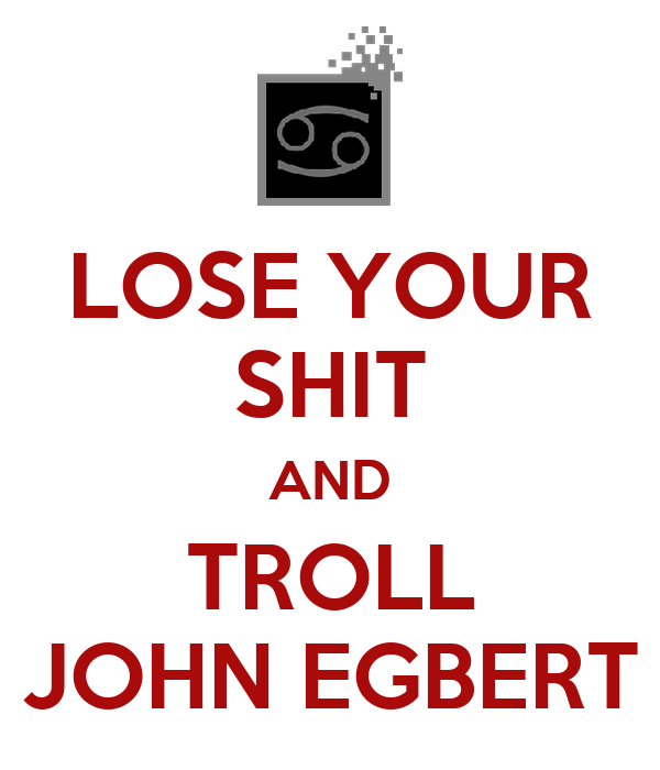 LOSE YOUR SHIT AND TROLL JOHN EGBERT