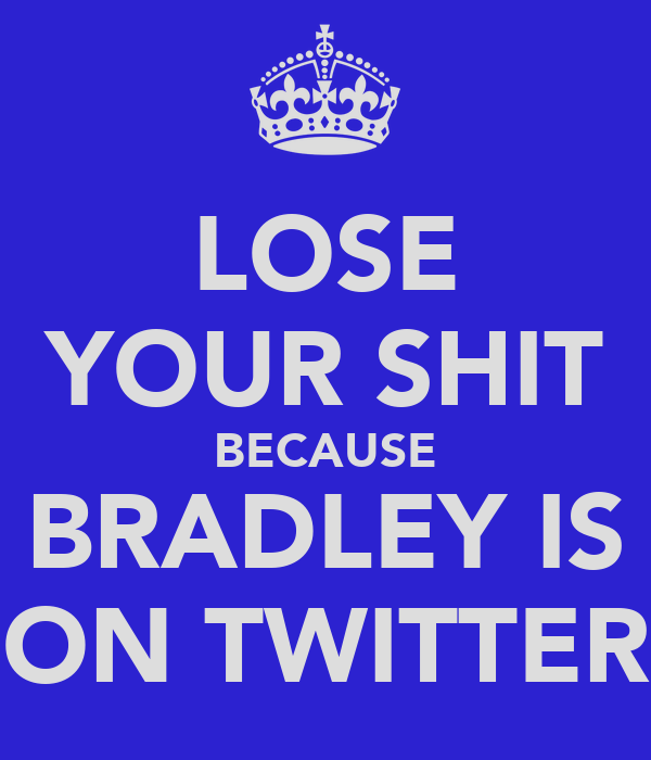 LOSE YOUR SHIT BECAUSE BRADLEY IS ON TWITTER