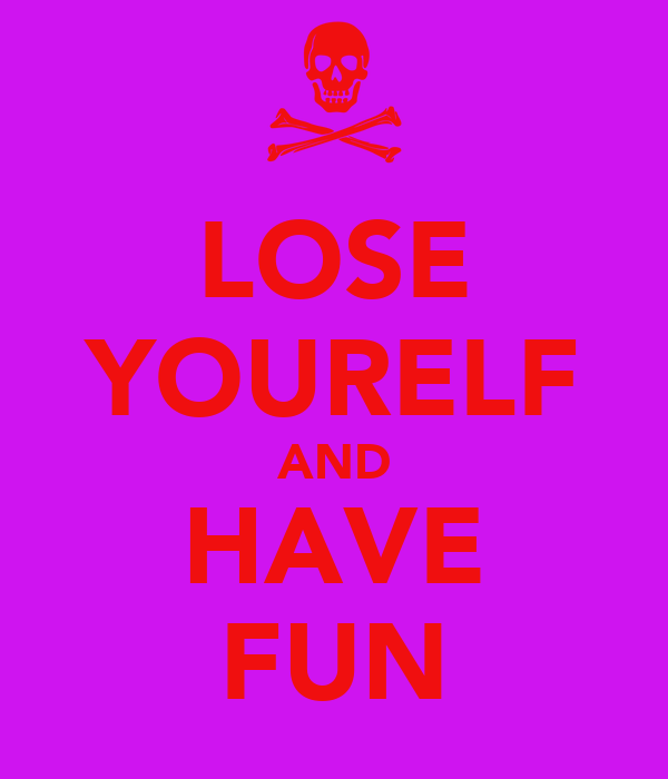 LOSE YOURELF AND HAVE FUN
