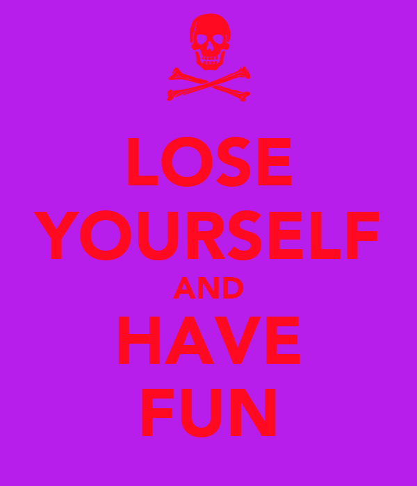 LOSE YOURSELF AND HAVE FUN