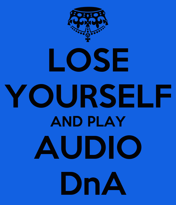 LOSE YOURSELF AND PLAY AUDIO  DnA