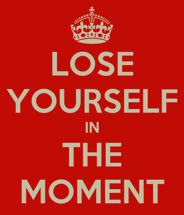 LOSE YOURSELF IN THE MOMENT