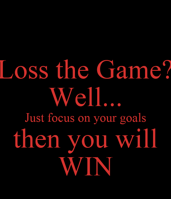 Loss the Game? Well... Just focus on your goals then you will WIN