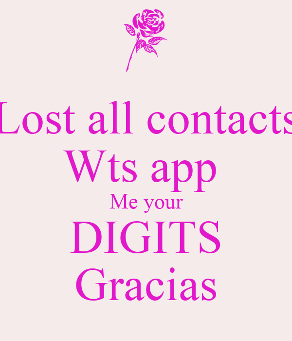 Lost all contacts Wts app  Me your DIGITS Gracias