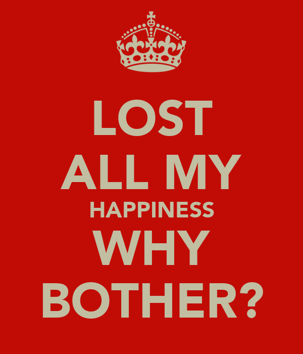 LOST ALL MY HAPPINESS WHY BOTHER?