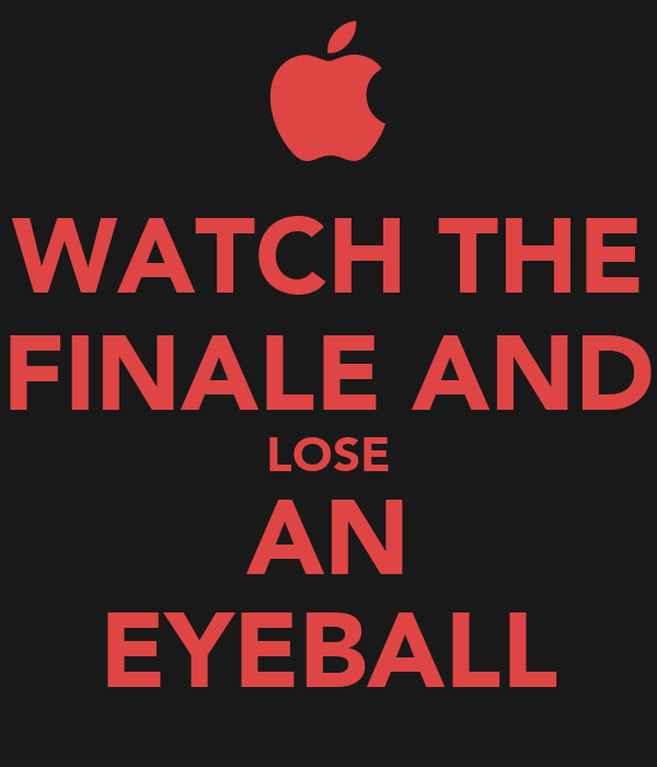 WATCH THE FINALE AND LOSE AN EYEBALL