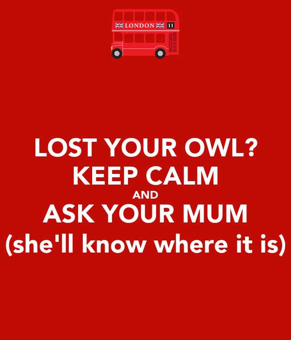LOST YOUR OWL? KEEP CALM AND ASK YOUR MUM (she'll know where it is)