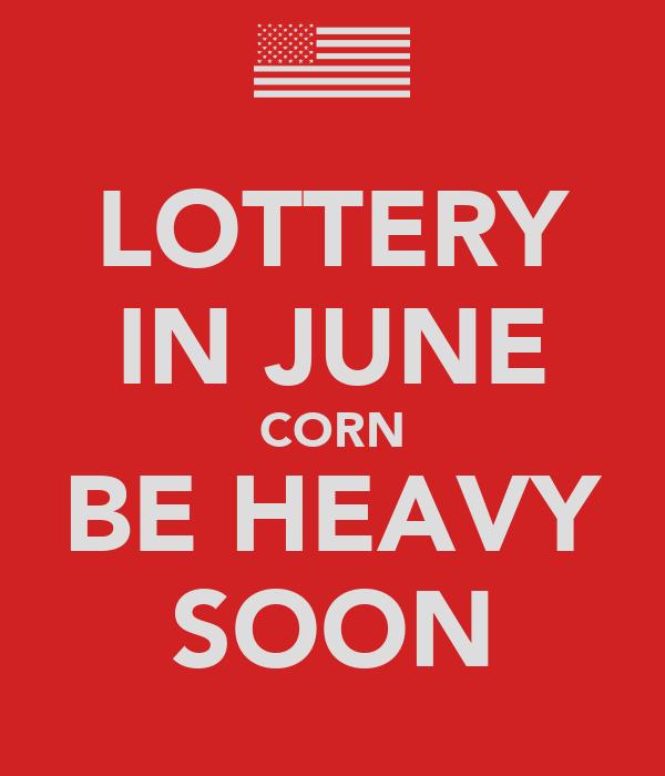 LOTTERY IN JUNE CORN BE HEAVY SOON