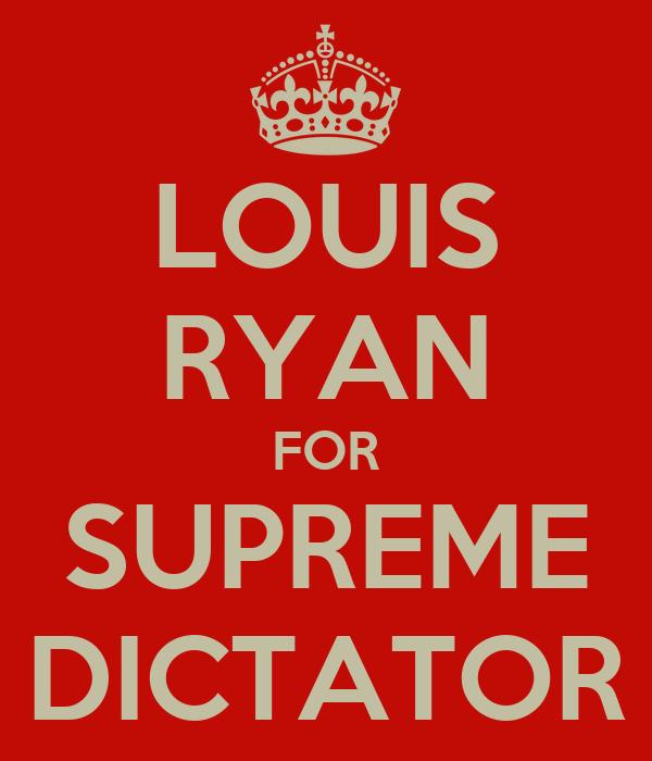 LOUIS RYAN FOR SUPREME DICTATOR