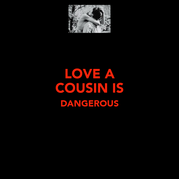 LOVE A COUSIN IS DANGEROUS