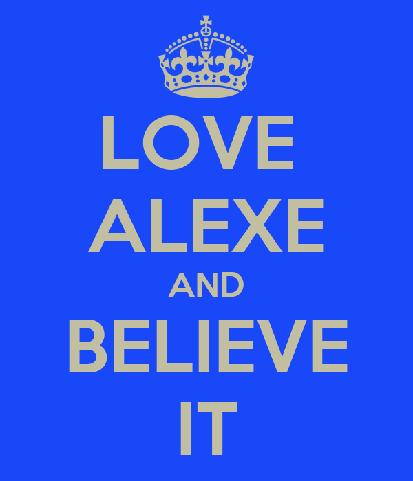 LOVE  ALEXE AND BELIEVE IT