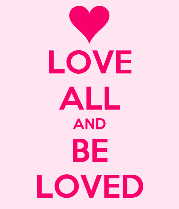 LOVE ALL AND BE LOVED