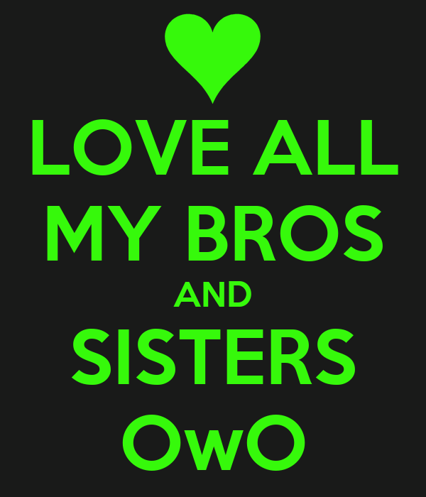 LOVE ALL MY BROS AND SISTERS OwO