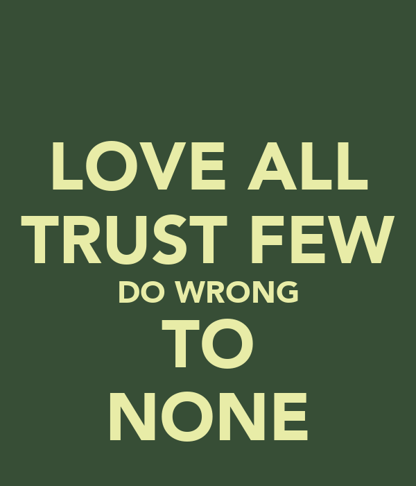 LOVE ALL TRUST FEW DO WRONG TO NONE