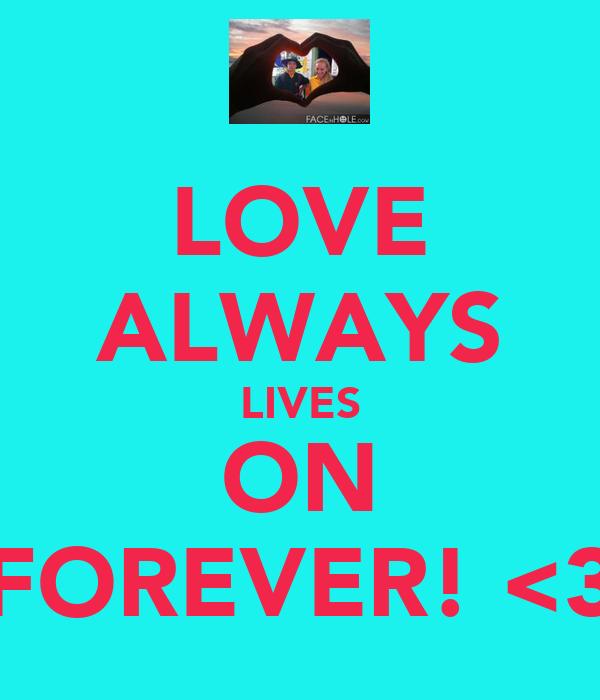 LOVE ALWAYS LIVES ON FOREVER! <3
