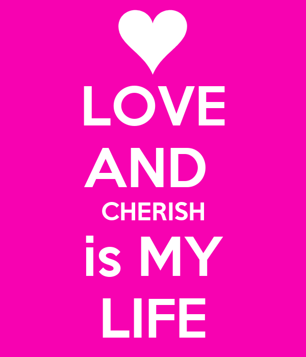 LOVE AND  CHERISH is MY LIFE