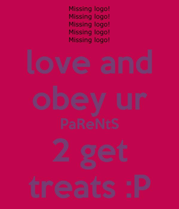 love and obey ur PaReNtS 2 get treats :P