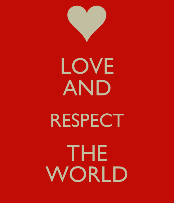LOVE AND RESPECT THE WORLD