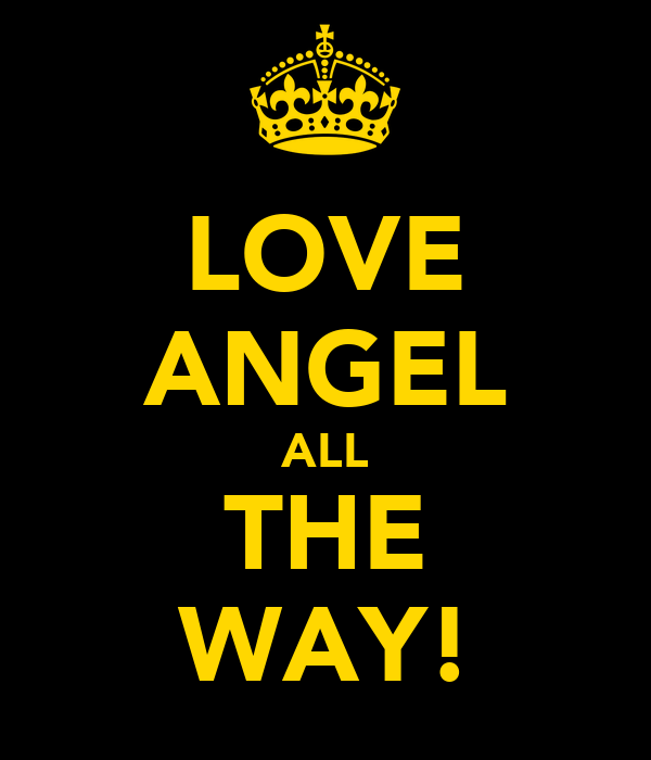 LOVE ANGEL ALL THE WAY!
