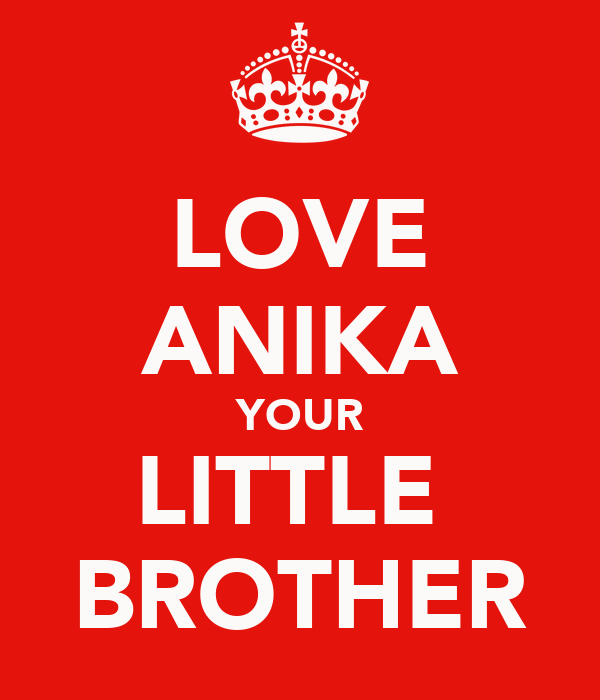 LOVE ANIKA YOUR LITTLE  BROTHER