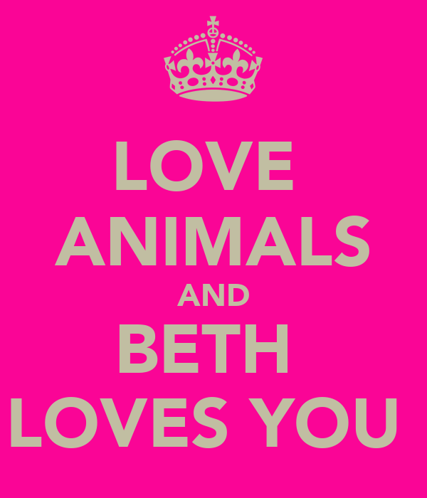 LOVE  ANIMALS AND BETH  LOVES YOU