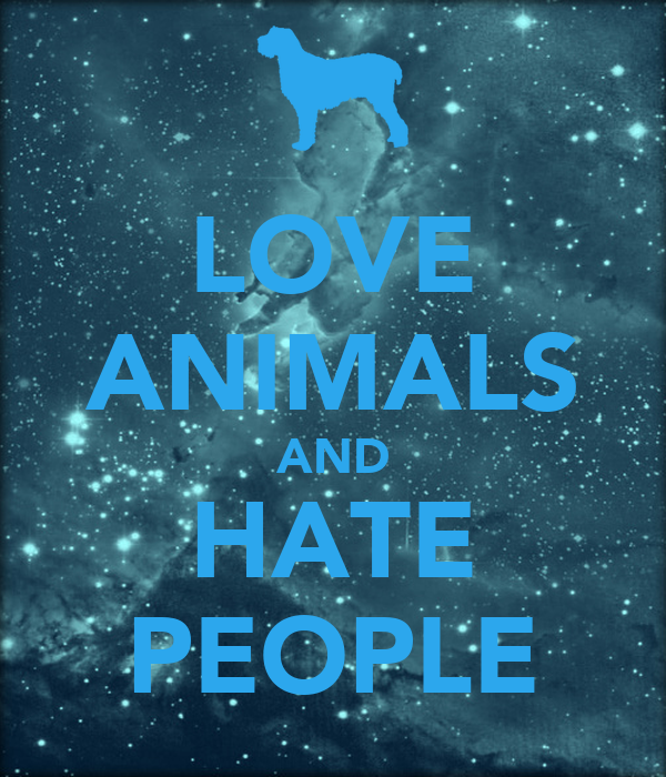 LOVE ANIMALS AND HATE PEOPLE