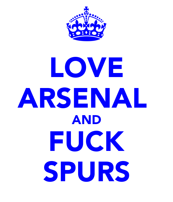 LOVE ARSENAL  AND FUCK SPURS